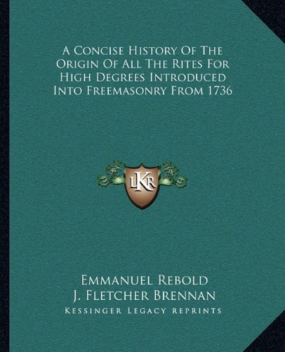 9781162848471: A Concise History Of The Origin Of All The Rites For High Degrees Introduced Into Freemasonry From 1736