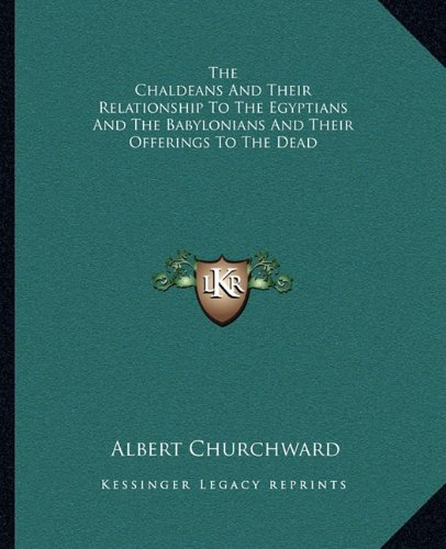 9781162852584: The Chaldeans And Their Relationship To The Egyptians And The Babylonians And Their Offerings To The Dead