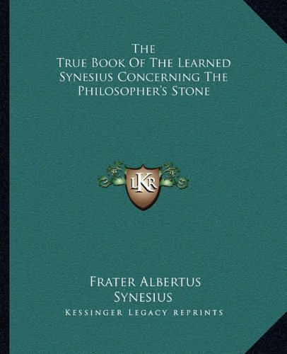 9781162853116: The True Book Of The Learned Synesius Concerning The Philosopher's Stone