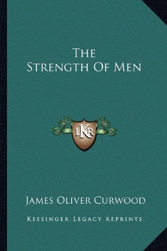 The Strength Of Men (9781162858050) by James Oliver Curwood