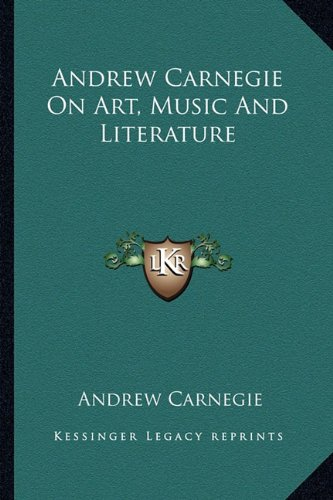 9781162879444: Andrew Carnegie On Art, Music And Literature