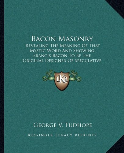 9781162911632: Bacon Masonry: Revealing The Meaning Of That Mystic Word And Showing Francis Bacon To Be The Original Designer Of Speculative Freemasonry