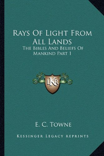 9781162921297: Rays Of Light From All Lands: The Bibles And Beliefs Of Mankind Part 1