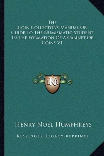 9781162930015: The Coin Collector's Manual Or Guide To The Numismatic Student In The Formation Of A Cabinet Of Coins V1
