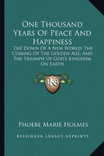 9781162930350: One Thousand Years Of Peace And Happiness: The Down Of A New World; The Coming Of The Golden Age; And The Triumph Of God's Kingdom On Earth
