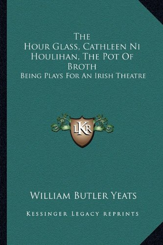9781162939889: The Hour Glass, Cathleen Ni Houlihan, The Pot Of Broth: Being Plays For An Irish Theatre