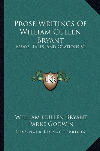 Prose Writings Of William Cullen Bryant: Essays, Tales, And Orations V1 (9781162941660) by William Cullen Bryant