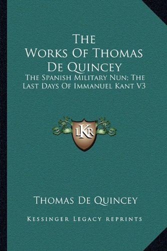 9781162942827: The Works Of Thomas De Quincey: The Spanish Military Nun; The Last Days Of Immanuel Kant V3