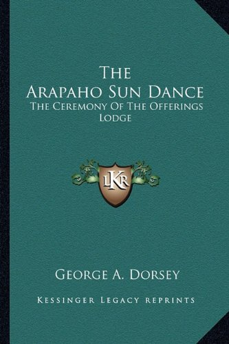 9781162949215: The Arapaho Sun Dance: The Ceremony Of The Offerings Lodge