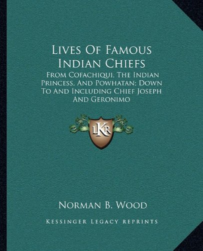9781162959030: Lives Of Famous Indian Chiefs: From Cofachiqui, The Indian Princess, And Powhatan; Down To And Including Chief Joseph And Geronimo