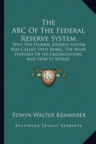 9781162963990: The ABC Of The Federal Reserve System: Why The Federal Reserve System Was Called Into Being, The Main Features Of Its Organization, And How It Works