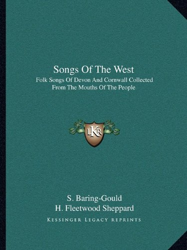 Songs Of The West: Folk Songs Of Devon And Cornwall Collected From The Mouths Of The People: ...