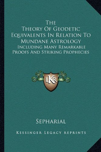 9781162972602: The Theory Of Geodetic Equivalents In Relation To Mundane Astrology: Including Many Remarkable Proofs And Striking Prophecies
