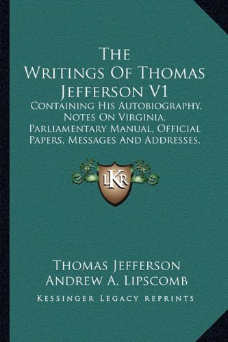 The Writings Of Thomas Jefferson V1: Containing His Autobiography, Notes On Virginia, Parliamentary Manual, Official Papers, Messages And Addresses, And Other Writings, Official And Private (1162977809) by Thomas Jefferson