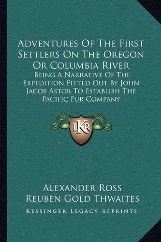 9781162982991: Adventures Of The First Settlers On The Oregon Or Columbia River: Being A Narrative Of The Expedition Fitted Out By John Jacob Astor To Establish The Pacific Fur Company