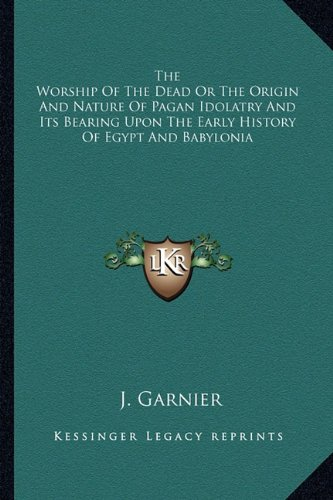 9781162984421: The Worship of the Dead or the Origin and Nature of Pagan Idolatry and Its Bearing Upon the Early History of Egypt and Babylonia