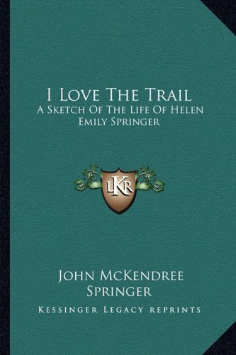 9781162987583: I Love The Trail: A Sketch Of The Life Of Helen Emily Springer