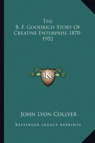9781162988351: The B. F. Goodrich Story Of Creative Enterprise 1870-1952