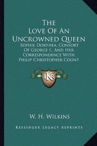 9781162989297: The Love Of An Uncrowned Queen: Sophie Dorthea, Consort Of George I., And Her Correspondence With Philip Christopher Count Konigsmarck