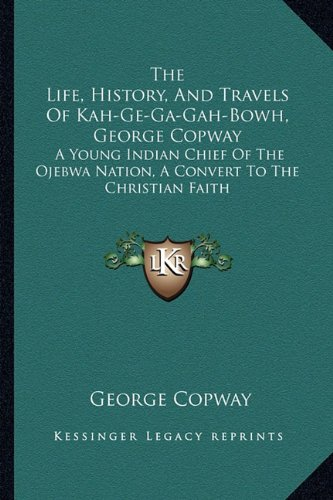 9781162991238: The Life, History, And Travels Of Kah-Ge-Ga-Gah-Bowh, George Copway: A Young Indian Chief Of The Ojebwa Nation, A Convert To The Christian Faith