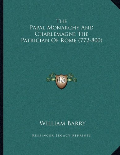 9781163003800: The Papal Monarchy And Charlemagne The Patrician Of Rome (772-800)
