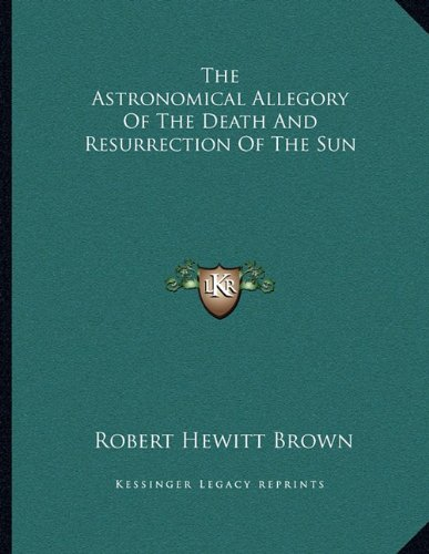 9781163008355: The Astronomical Allegory Of The Death And Resurrection Of The Sun