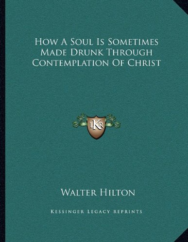 How A Soul Is Sometimes Made Drunk Through Contemplation Of Christ (1163025860) by Hilton, Walter