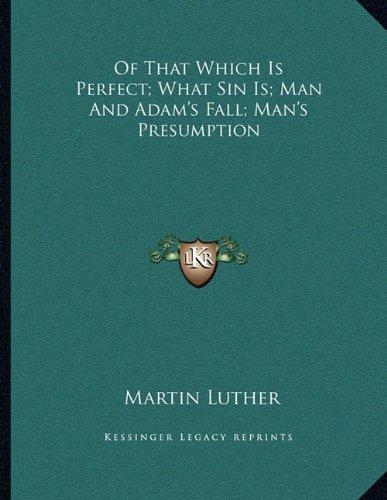 Of That Which Is Perfect; What Sin Is; Man and Adam's Fall; Man's Presumption (9781163040553) by Martin Luther