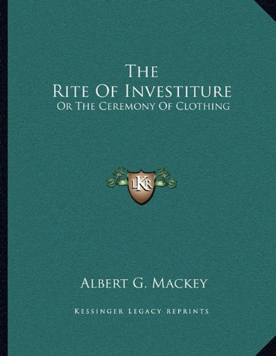 The Rite Of Investiture: Or The Ceremony Of Clothing (1163041157) by Mackey, Albert G.