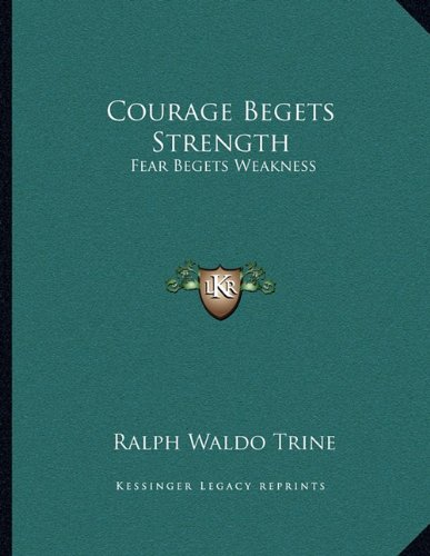 Courage Begets Strength: Fear Begets Weakness (1163061336) by Ralph Waldo Trine