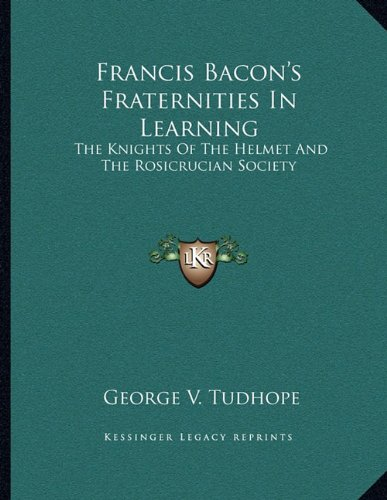 9781163062128: Francis Bacon's Fraternities In Learning: The Knights Of The Helmet And The Rosicrucian Society