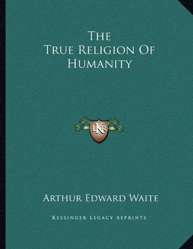 The True Religion Of Humanity (1163064254) by Waite, Arthur Edward