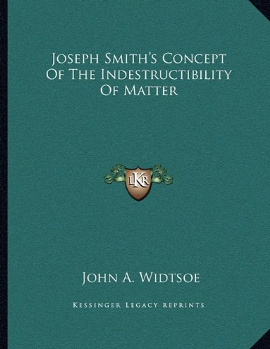 Joseph Smith's Concept Of The Indestructibility Of Matter (9781163070635) by John A. Widtsoe
