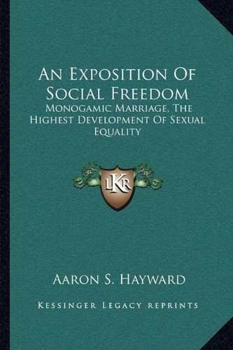 9781163077047: An Exposition Of Social Freedom: Monogamic Marriage, The Highest Development Of Sexual Equality