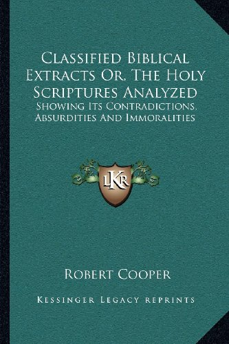 9781163078143: Classified Biblical Extracts Or, The Holy Scriptures Analyzed: Showing Its Contradictions, Absurdities And Immoralities