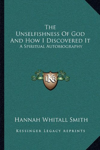 9781163101032: The Unselfishness Of God And How I Discovered It: A Spiritual Autobiography