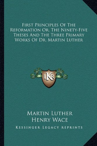 9781163103852: First Principles Of The Reformation Or, The Ninety-Five Theses And The Three Primary Works Of Dr. Martin Luther