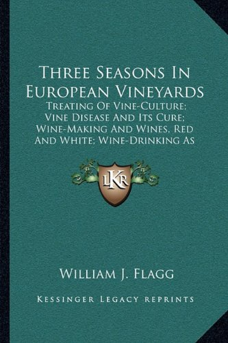 9781163104712: Three Seasons In European Vineyards: Treating Of Vine-Culture; Vine Disease And Its Cure; Wine-Making And Wines, Red And White; Wine-Drinking As Affecting Health And Morals