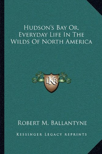 Hudson's Bay Or, Everyday Life In The Wilds Of North America (116310518X) by Ballantyne, Robert M.