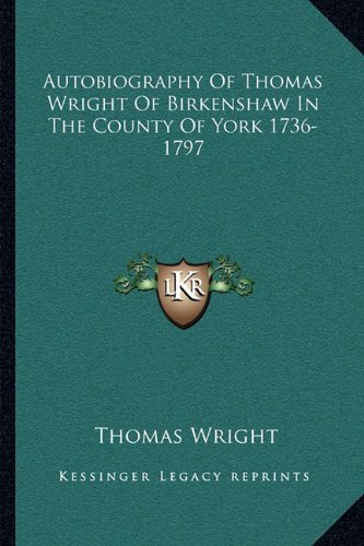 9781163109540: Autobiography Of Thomas Wright Of Birkenshaw In The County Of York 1736-1797