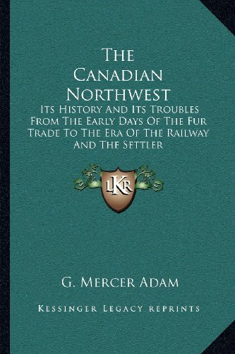 The Canadian Northwest: Its History And Its Troubles From The Early Days Of The Fur Trade To The Era Of The Railway And The Settler (1163111643) by Adam, G. Mercer