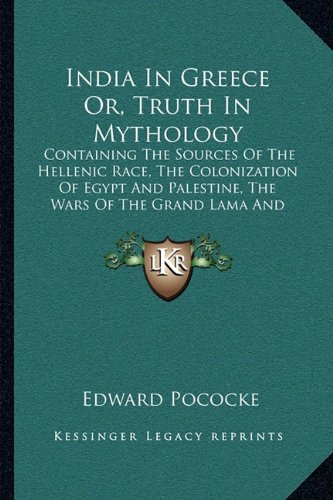9781163114704: India In Greece Or, Truth In Mythology: Containing The Sources Of The Hellenic Race, The Colonization Of Egypt And Palestine, The Wars Of The Grand Lama And The Buddhistic Propaganda In Greece