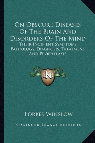 9781163132272: On Obscure Diseases Of The Brain And Disorders Of The Mind: Their Incipient Symptoms, Pathology, Diagnosis, Treatment And Prophylaxis