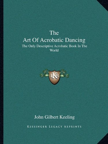 9781163142011: The Art Of Acrobatic Dancing: The Only Descriptive Acrobatic Book In The World