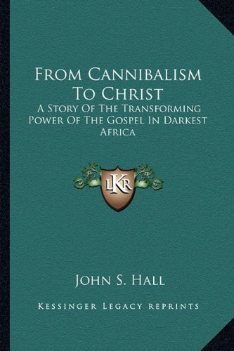 9781163145401: From Cannibalism To Christ: A Story Of The Transforming Power Of The Gospel In Darkest Africa