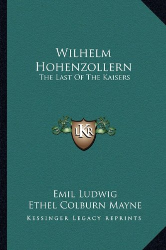 Wilhelm Hohenzollern: The Last Of The Kaisers (9781163146309) by Ludwig, Emil