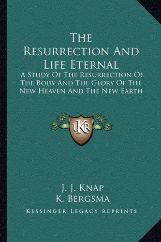 9781163150191: The Resurrection And Life Eternal: A Study Of The Resurrection Of The Body And The Glory Of The New Heaven And The New Earth