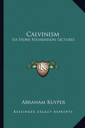 Calvinism: Six Stone Foundation Lectures (1163151890) by Abraham Kuyper