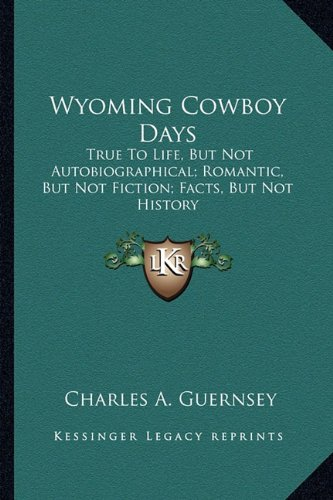 Wyoming Cowboy Days : True to Life,: Charles A. Guernsey