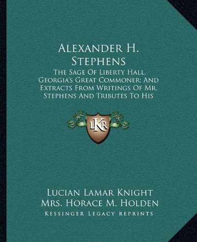 9781163154427: Alexander H. Stephens: The Sage Of Liberty Hall, Georgia's Great Commoner; And Extracts From Writings Of Mr. Stephens And Tributes To His Memory